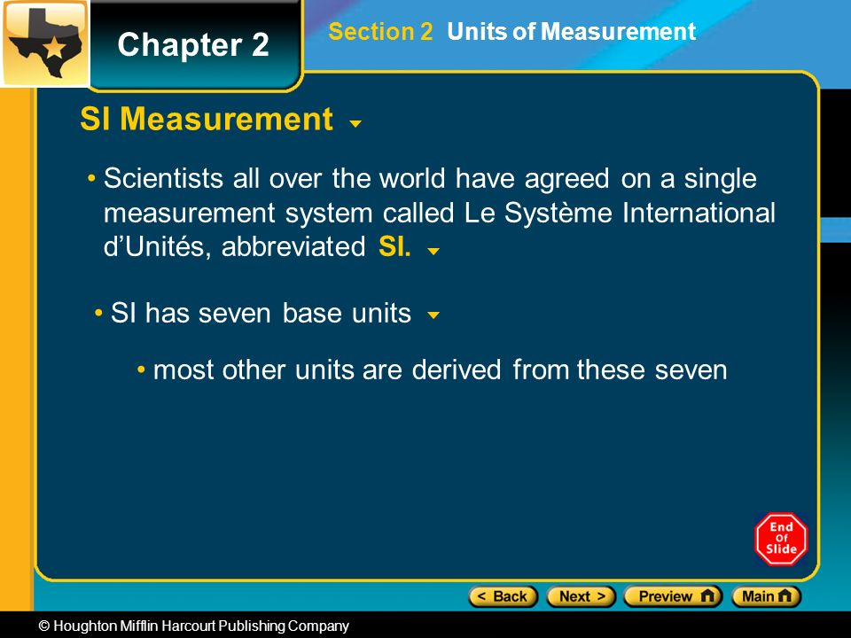 Chapter 2 © Houghton Mifflin Harcourt Publishing Company SI Measurement Scientists all over the world have agreed on a single measurement system called Le Système International d'Unités, abbreviated SI.