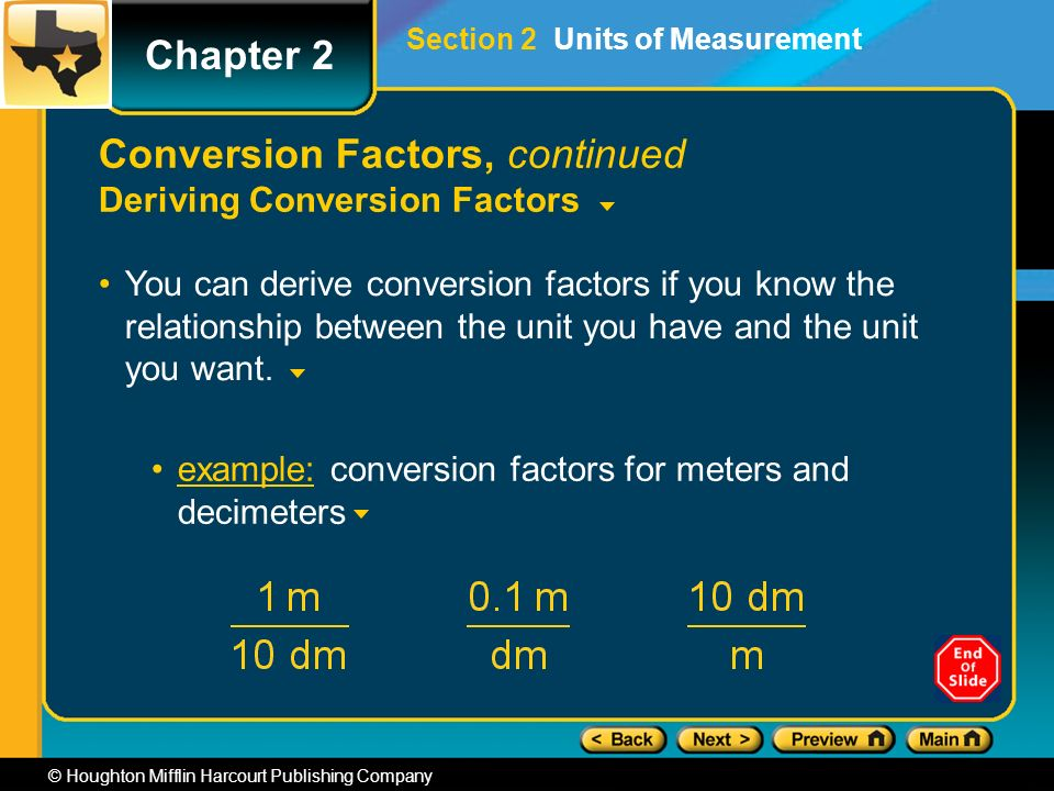 Chapter 2 © Houghton Mifflin Harcourt Publishing Company example: conversion factors for meters and decimeters Conversion Factors, continued Deriving Conversion Factors You can derive conversion factors if you know the relationship between the unit you have and the unit you want.