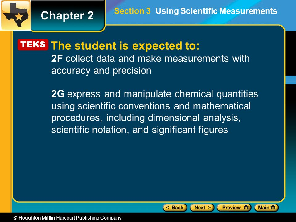 Chapter 2 © Houghton Mifflin Harcourt Publishing Company 2F collect data and make measurements with accuracy and precision 2G express and manipulate chemical quantities using scientific conventions and mathematical procedures, including dimensional analysis, scientific notation, and significant figures TEKS The student is expected to: Section 3 Using Scientific Measurements