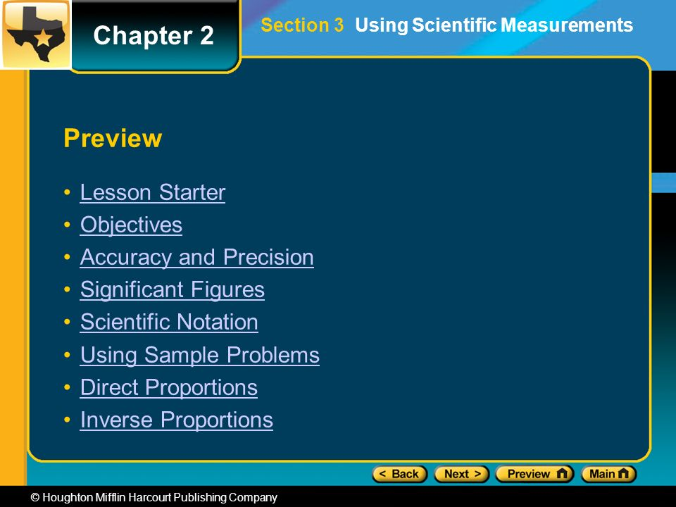 Chapter 2 © Houghton Mifflin Harcourt Publishing Company Preview Lesson Starter Objectives Accuracy and Precision Significant Figures Scientific Notation Using Sample Problems Direct Proportions Inverse Proportions Section 3 Using Scientific Measurements