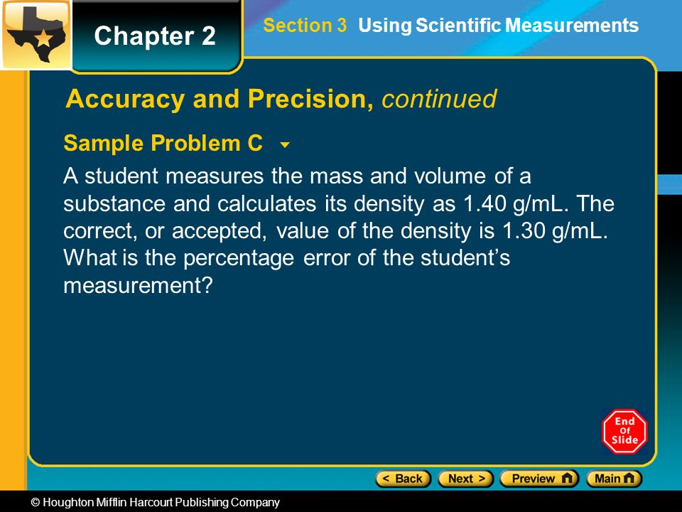 Chapter 2 © Houghton Mifflin Harcourt Publishing Company Accuracy and Precision, continued Sample Problem C A student measures the mass and volume of a substance and calculates its density as 1.40 g/mL.