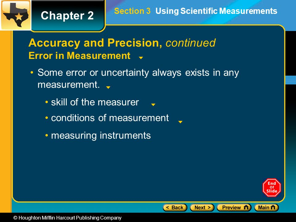 Chapter 2 © Houghton Mifflin Harcourt Publishing Company Accuracy and Precision, continued Error in Measurement Some error or uncertainty always exists in any measurement.