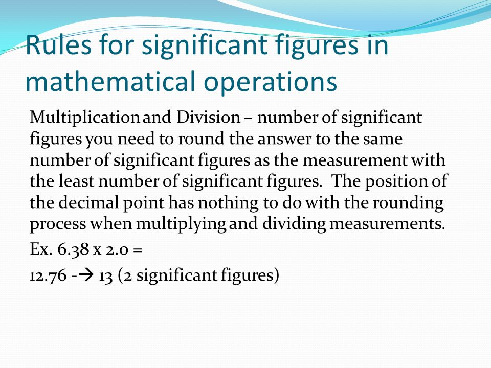 Rules for significant figures in mathematical operations Multiplication and Division – number of significant figures you need to round the answer to the same number of significant figures as the measurement with the least number of significant figures.