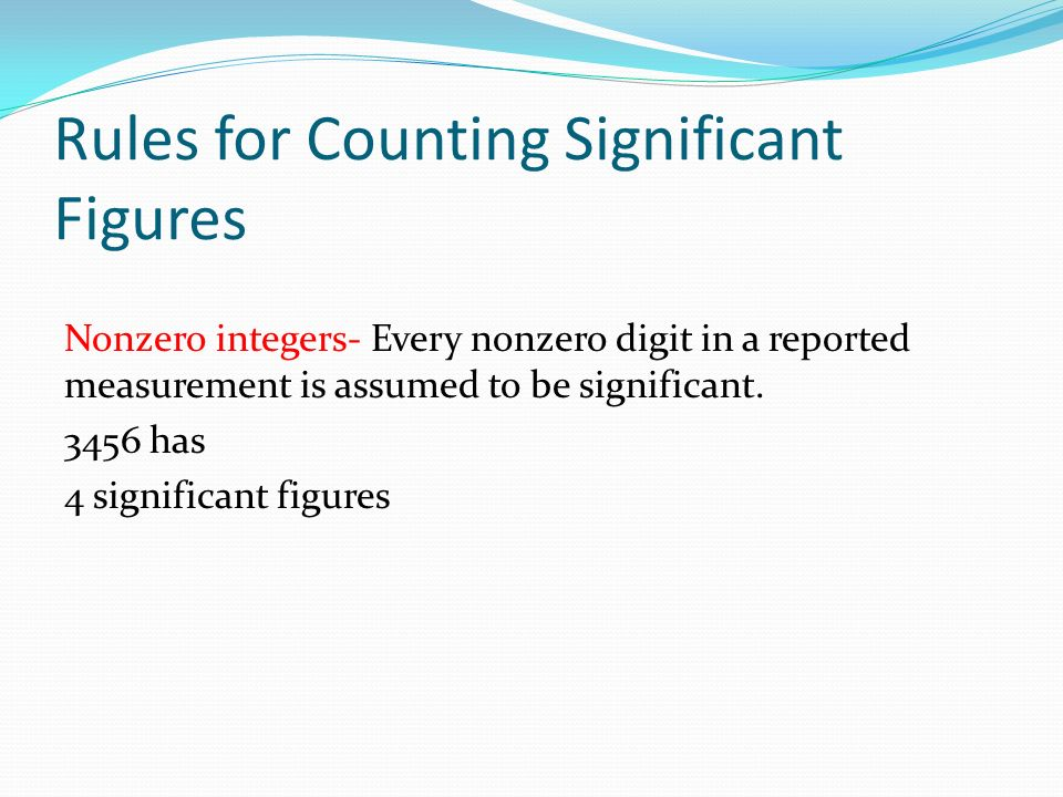 Rules for Counting Significant Figures Nonzero integers- Every nonzero digit in a reported measurement is assumed to be significant.