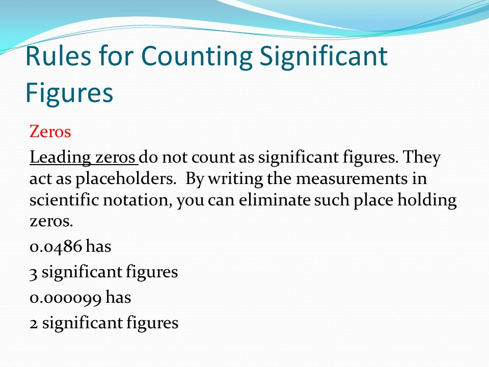 Rules for Counting Significant Figures Zeros Leading zeros do not count as significant figures.