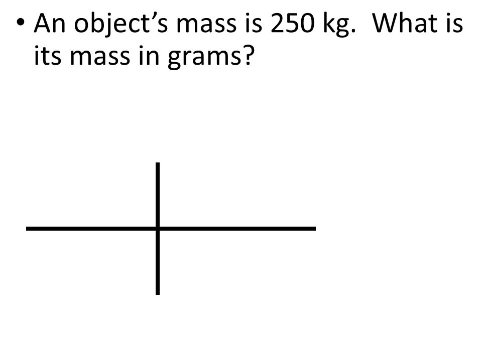 An object's mass is 250 kg. What is its mass in grams