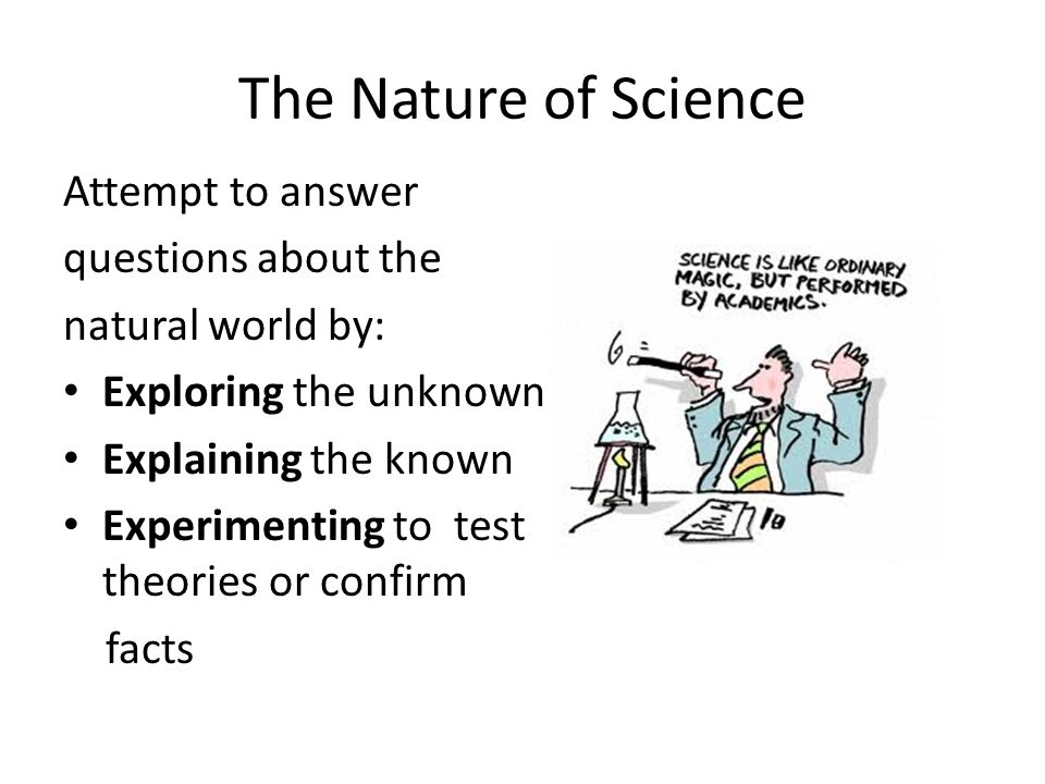 The Nature of Science Attempt to answer questions about the natural world by: Exploring the unknown Explaining the known Experimenting to test theories or confirm facts