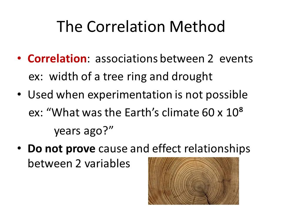 The Correlation Method Correlation: associations between 2 events ex: width of a tree ring and drought Used when experimentation is not possible ex: What was the Earth's climate 60 x 10⁸ years ago Do not prove cause and effect relationships between 2 variables