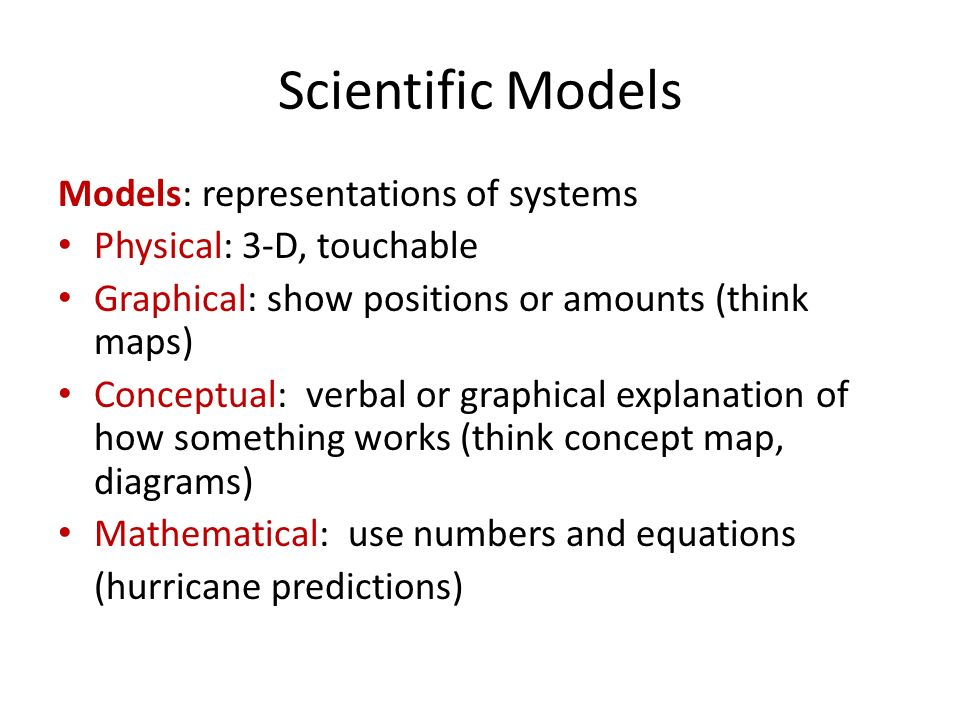 Scientific Models Models: representations of systems Physical: 3-D, touchable Graphical: show positions or amounts (think maps) Conceptual: verbal or graphical explanation of how something works (think concept map, diagrams) Mathematical: use numbers and equations (hurricane predictions)