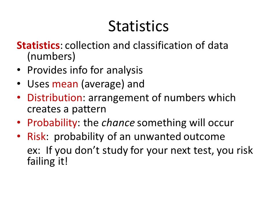 Statistics Statistics: collection and classification of data (numbers) Provides info for analysis Uses mean (average) and Distribution: arrangement of numbers which creates a pattern Probability: the chance something will occur Risk: probability of an unwanted outcome ex: If you don't study for your next test, you risk failing it!