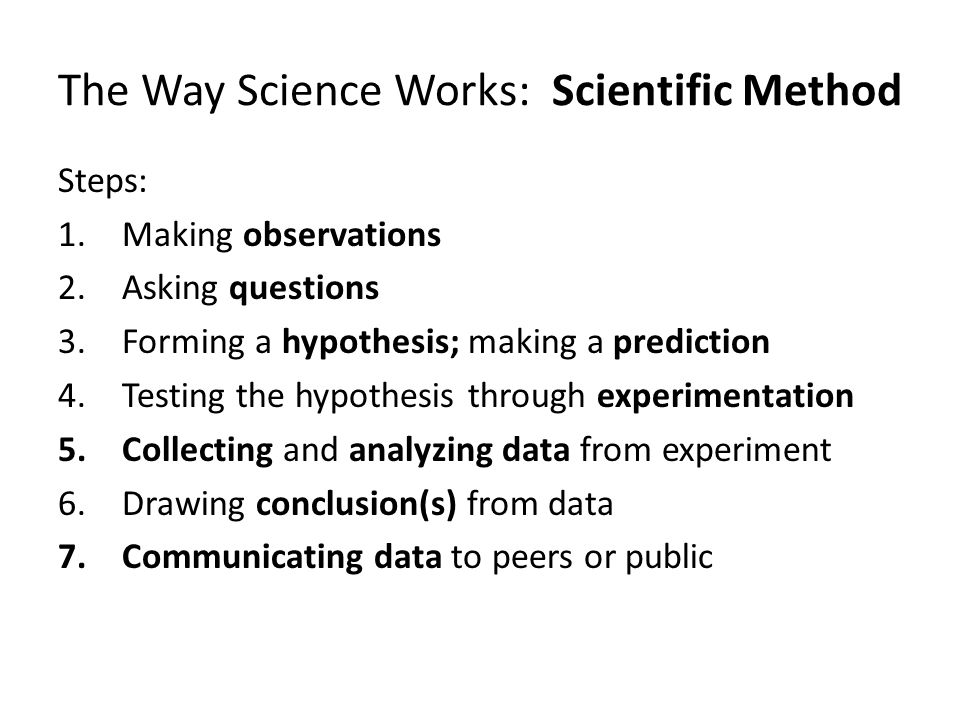 The Way Science Works: Scientific Method Steps: 1.Making observations 2.Asking questions 3.Forming a hypothesis; making a prediction 4.Testing the hypothesis through experimentation 5.Collecting and analyzing data from experiment 6.Drawing conclusion(s) from data 7.Communicating data to peers or public