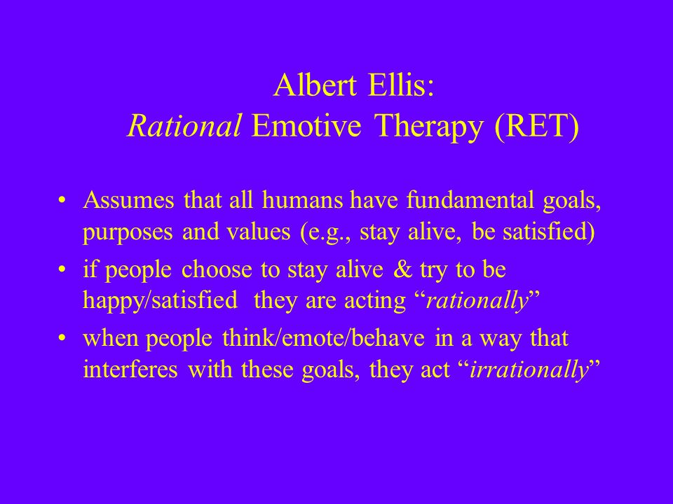 Albert Ellis: Rational Emotive Therapy (RET) Assumes that all humans have fundamental goals, purposes and values (e.g., stay alive, be satisfied) if people choose to stay alive & try to be happy/satisfied they are acting rationally when people think/emote/behave in a way that interferes with these goals, they act irrationally