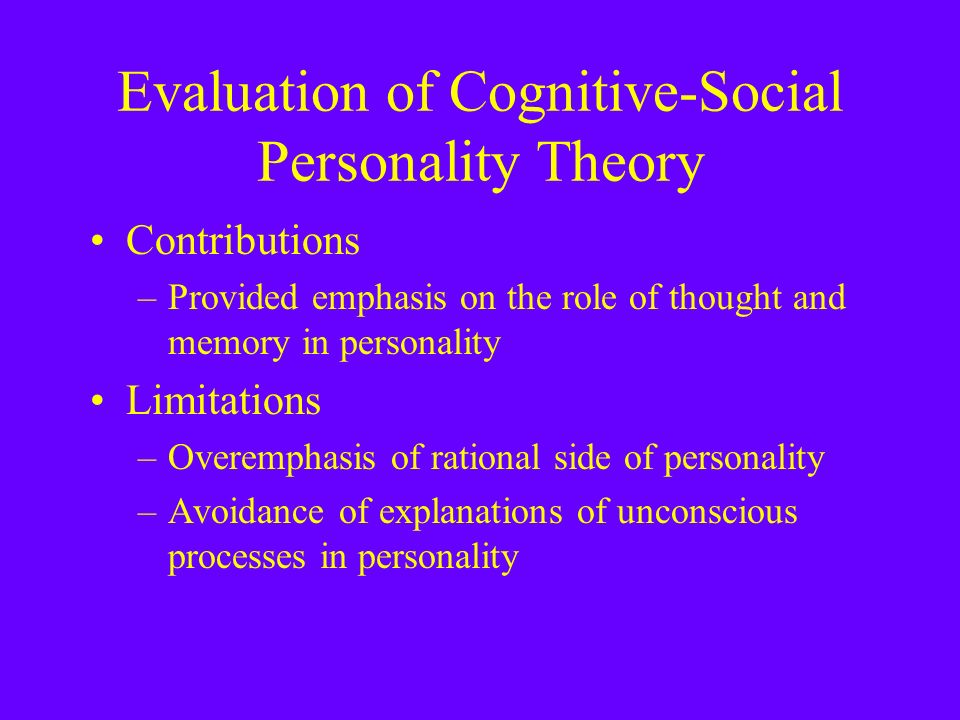 Evaluation of Cognitive-Social Personality Theory Contributions –Provided emphasis on the role of thought and memory in personality Limitations –Overemphasis of rational side of personality –Avoidance of explanations of unconscious processes in personality