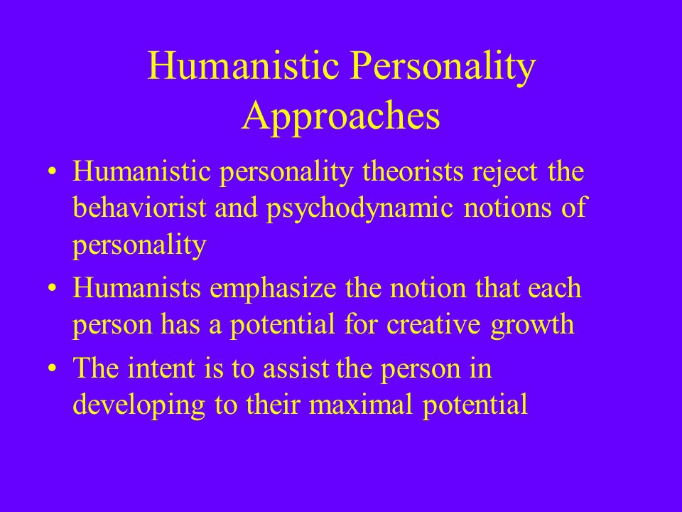 Humanistic Personality Approaches Humanistic personality theorists reject the behaviorist and psychodynamic notions of personality Humanists emphasize the notion that each person has a potential for creative growth The intent is to assist the person in developing to their maximal potential