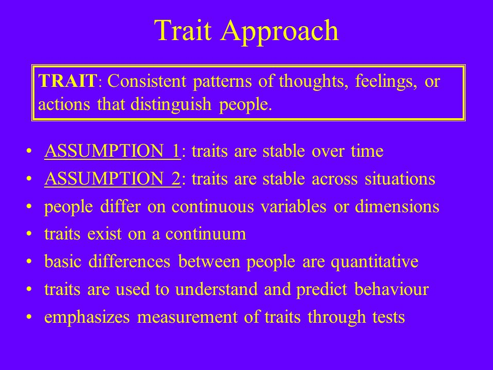 Trait Approach ASSUMPTION 1: traits are stable over time ASSUMPTION 2: traits are stable across situations people differ on continuous variables or dimensions traits exist on a continuum basic differences between people are quantitative traits are used to understand and predict behaviour emphasizes measurement of traits through tests TRAIT : Consistent patterns of thoughts, feelings, or actions that distinguish people.