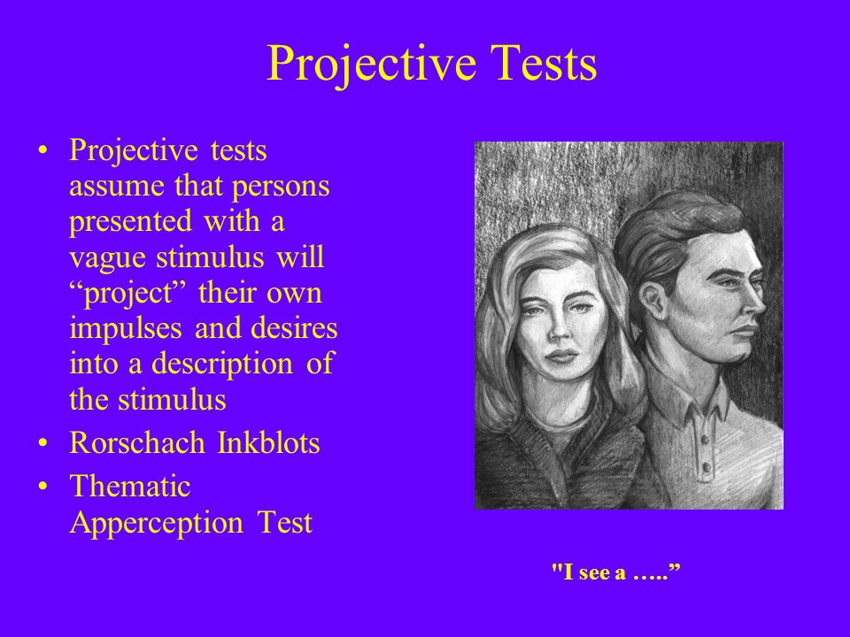 Projective Tests Projective tests assume that persons presented with a vague stimulus will project their own impulses and desires into a description of the stimulus Rorschach Inkblots Thematic Apperception Test I see a …..