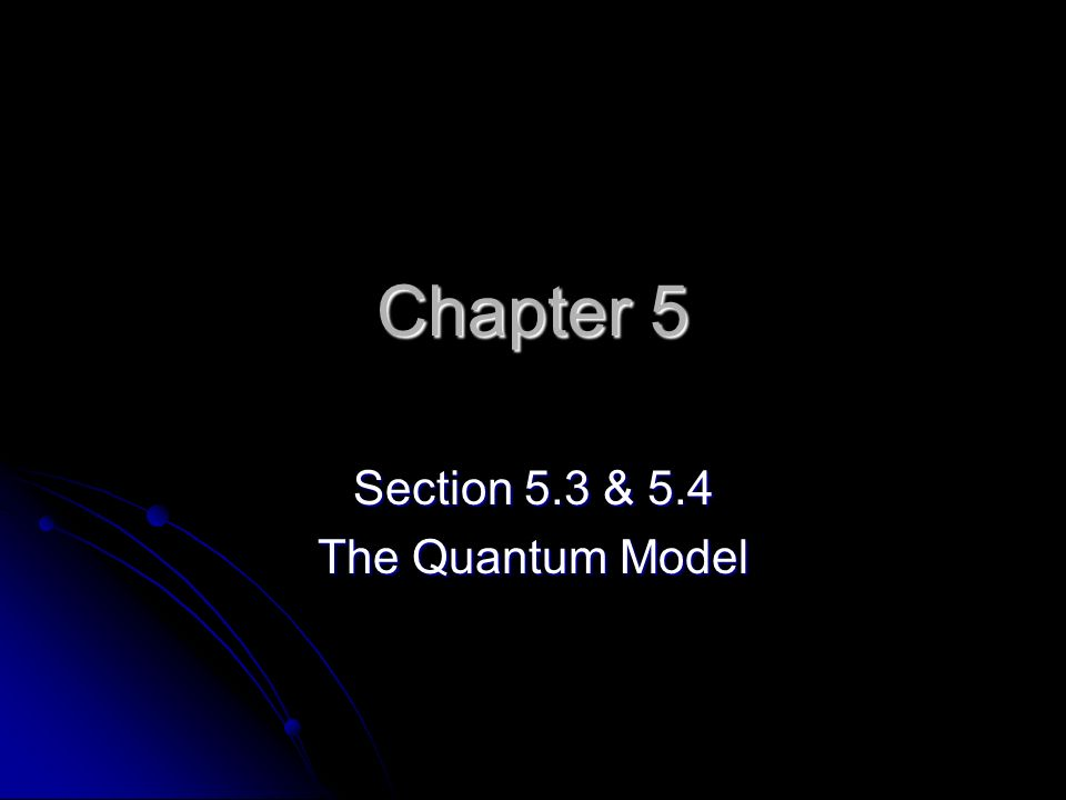 Chapter 5 Section 5.3 & 5.4 The Quantum Model