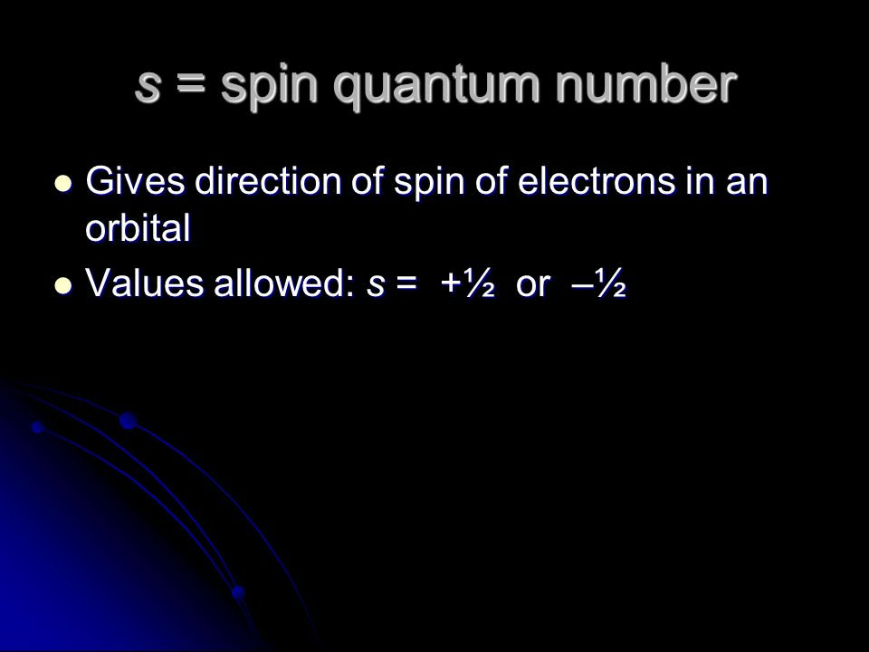 s = spin quantum number Gives direction of spin of electrons in an orbital Gives direction of spin of electrons in an orbital Values allowed: s = +½ or –½ Values allowed: s = +½ or –½