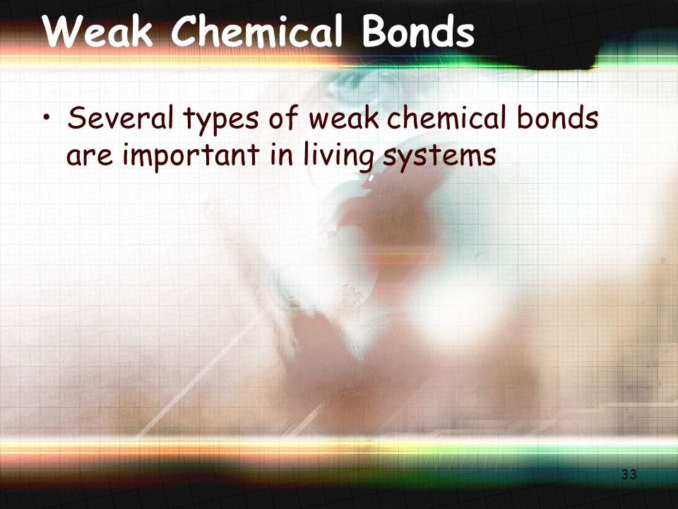 33 Weak Chemical Bonds Several types of weak chemical bonds are important in living systems