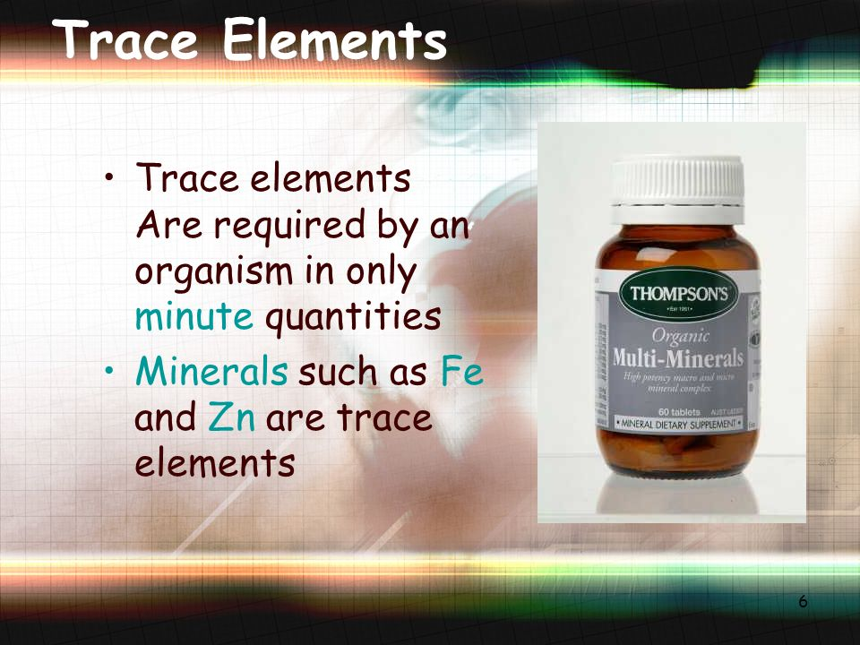 6 Trace Elements Trace elements Are required by an organism in only minute quantities Minerals such as Fe and Zn are trace elements