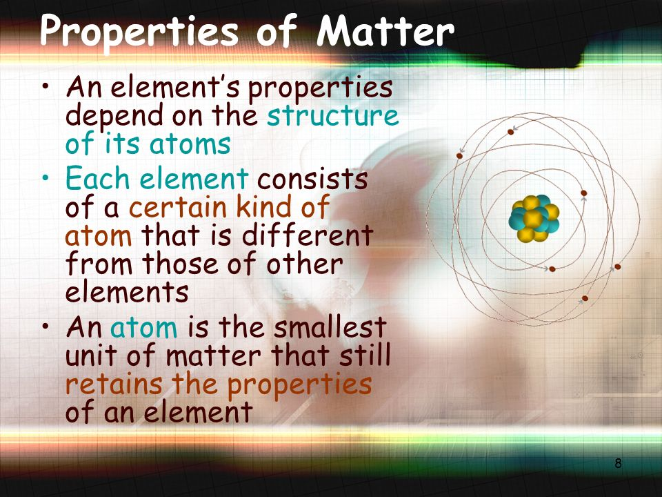 8 Properties of Matter An element's properties depend on the structure of its atoms Each element consists of a certain kind of atom that is different from those of other elements An atom is the smallest unit of matter that still retains the properties of an element