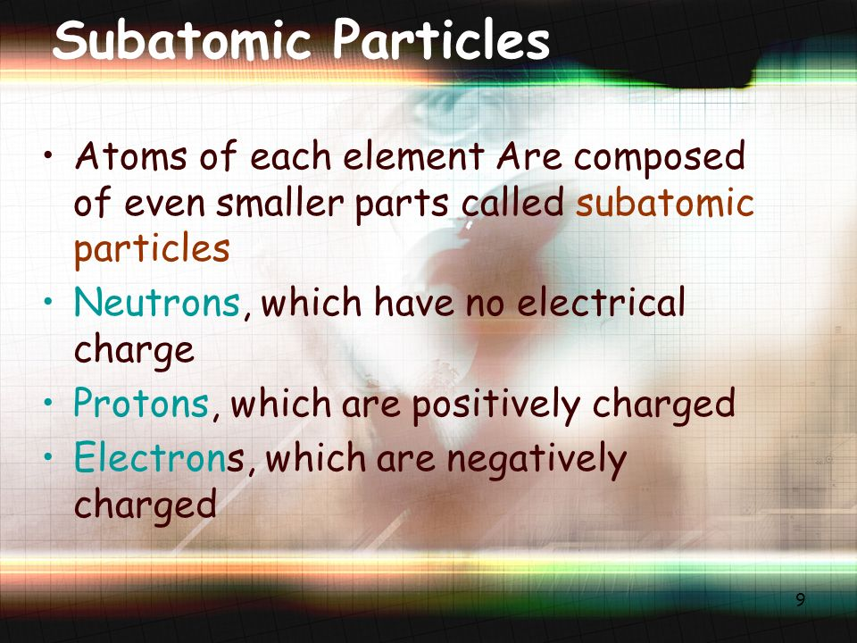 9 Subatomic Particles Atoms of each element Are composed of even smaller parts called subatomic particles Neutrons, which have no electrical charge Protons, which are positively charged Electrons, which are negatively charged