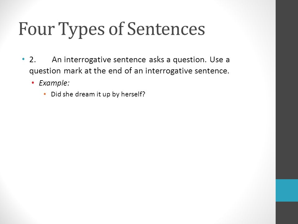 Four Types of Sentences 2. An interrogative sentence asks a question.