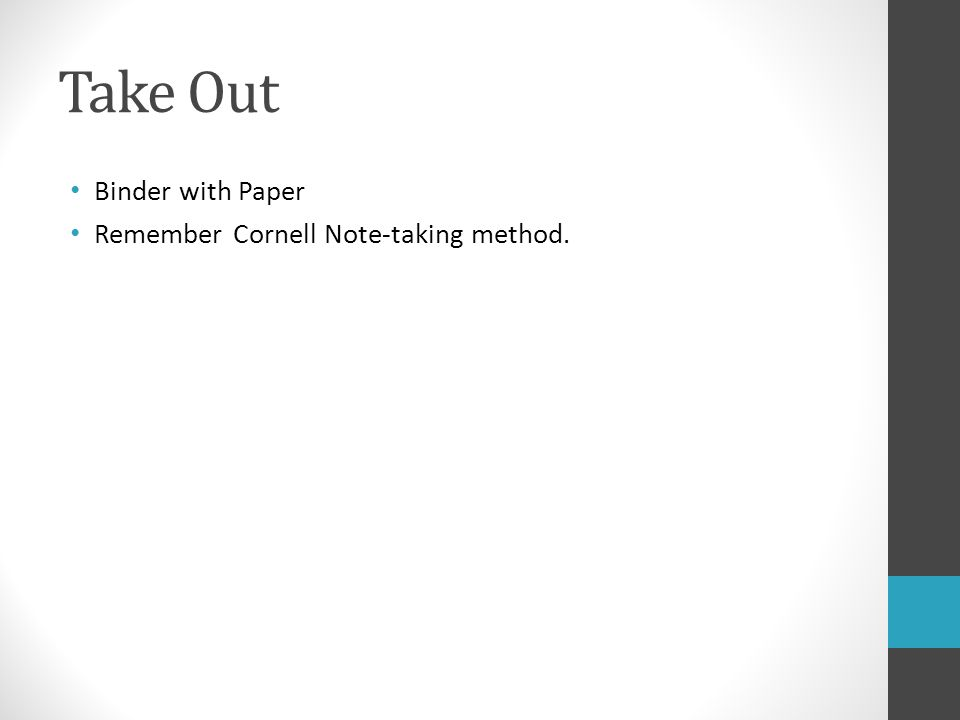 Take Out Binder with Paper Remember Cornell Note-taking method.