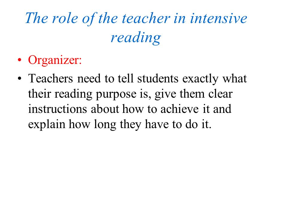 The role of the teacher in intensive reading Organizer: Teachers need to tell students exactly what their reading purpose is, give them clear instructions about how to achieve it and explain how long they have to do it.