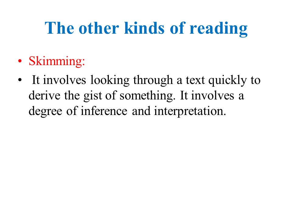 The other kinds of reading Skimming: It involves looking through a text quickly to derive the gist of something.