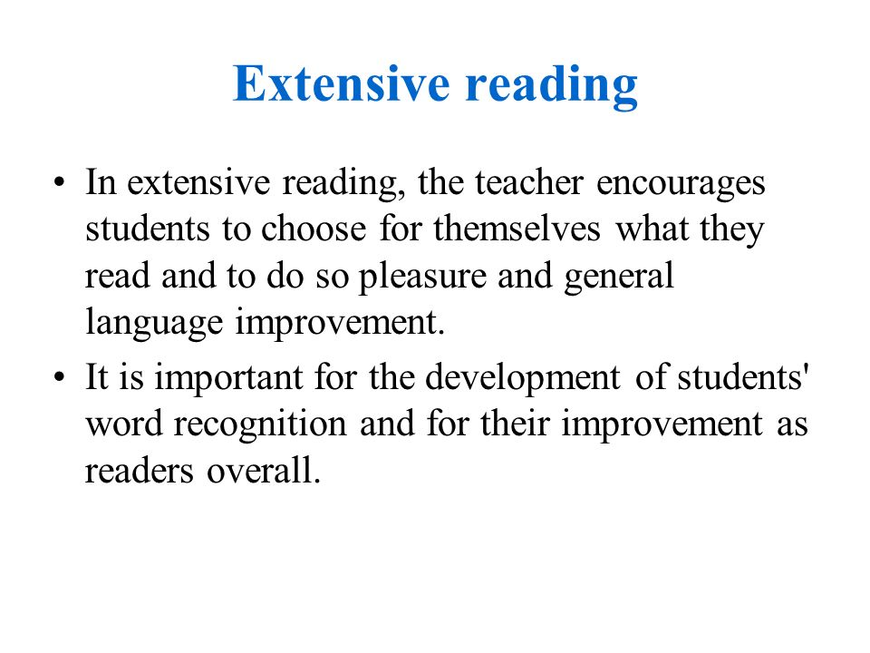 Extensive reading In extensive reading, the teacher encourages students to choose for themselves what they read and to do so pleasure and general language improvement.
