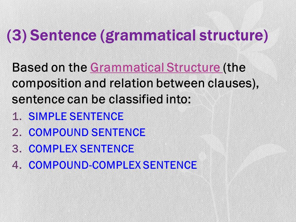 (3) Sentence (grammatical structure) Based on the Grammatical Structure (the composition and relation between clauses), sentence can be classified into: 1.SIMPLE SENTENCE 2.COMPOUND SENTENCE 3.COMPLEX SENTENCE 4.COMPOUND-COMPLEX SENTENCE
