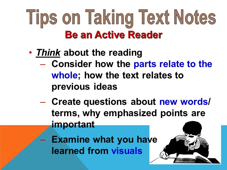 Be an Active Reader Think about the reading –Consider how the parts relate to the whole; how the text relates to previous ideas –Create questions about new words/ terms, why emphasized points are important –Examine what you have learned from visuals