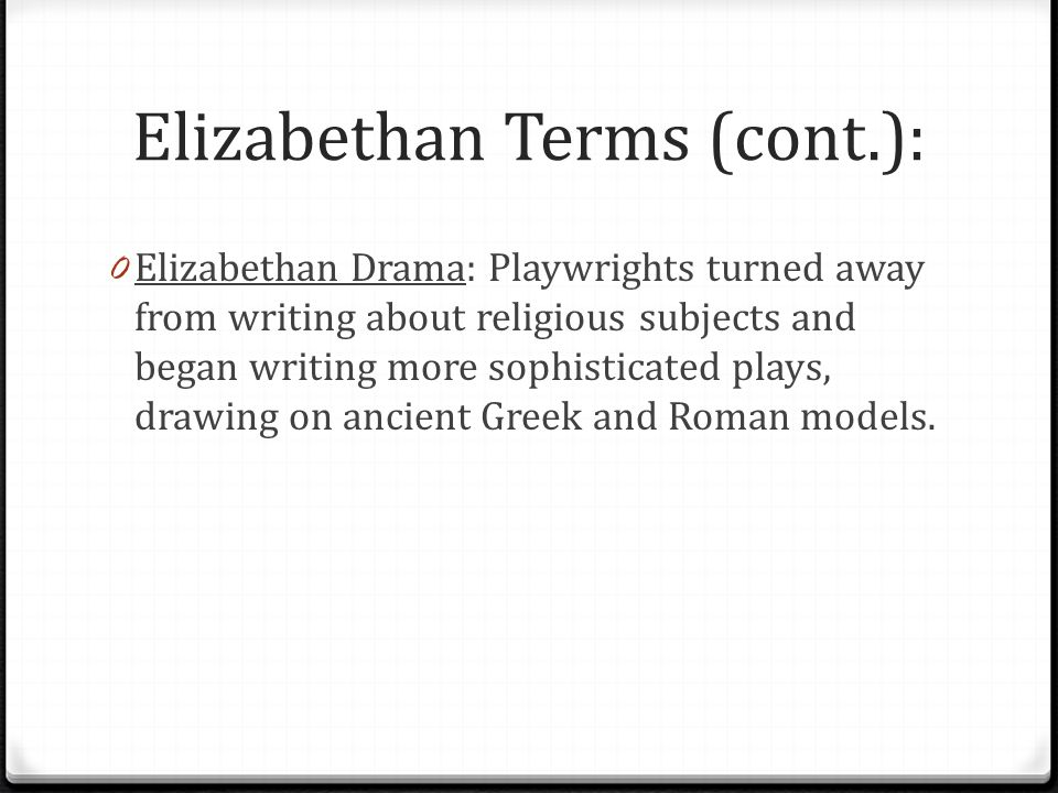 Elizabethan Terms (cont.): 0 Elizabethan Drama: Playwrights turned away from writing about religious subjects and began writing more sophisticated plays, drawing on ancient Greek and Roman models.