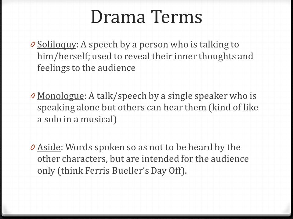 Drama Terms 0 Soliloquy: A speech by a person who is talking to him/herself; used to reveal their inner thoughts and feelings to the audience 0 Monologue: A talk/speech by a single speaker who is speaking alone but others can hear them (kind of like a solo in a musical) 0 Aside: Words spoken so as not to be heard by the other characters, but are intended for the audience only (think Ferris Bueller's Day Off).