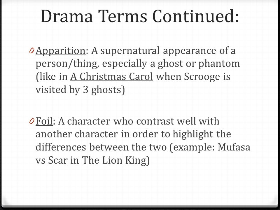 Drama Terms Continued: 0 Apparition: A supernatural appearance of a person/thing, especially a ghost or phantom (like in A Christmas Carol when Scrooge is visited by 3 ghosts) 0 Foil: A character who contrast well with another character in order to highlight the differences between the two (example: Mufasa vs Scar in The Lion King)
