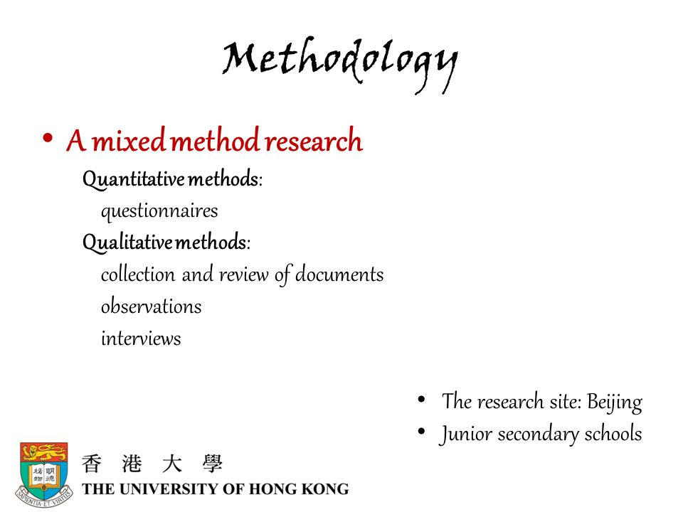 Methodology A mixed method research Quantitative methods: questionnaires Qualitative methods: collection and review of documents observations interviews The research site: Beijing Junior secondary schools