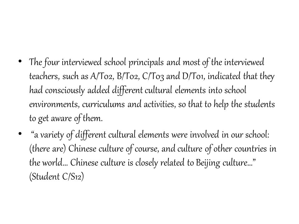 The four interviewed school principals and most of the interviewed teachers, such as A/T02, B/T02, C/T03 and D/T01, indicated that they had consciously added different cultural elements into school environments, curriculums and activities, so that to help the students to get aware of them.