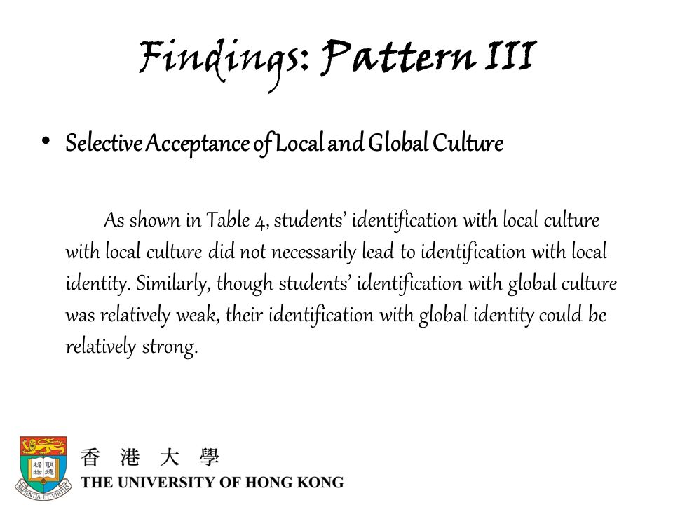 Findings: Pattern III Selective Acceptance of Local and Global Culture As shown in Table 4, students' identification with local culture with local culture did not necessarily lead to identification with local identity.