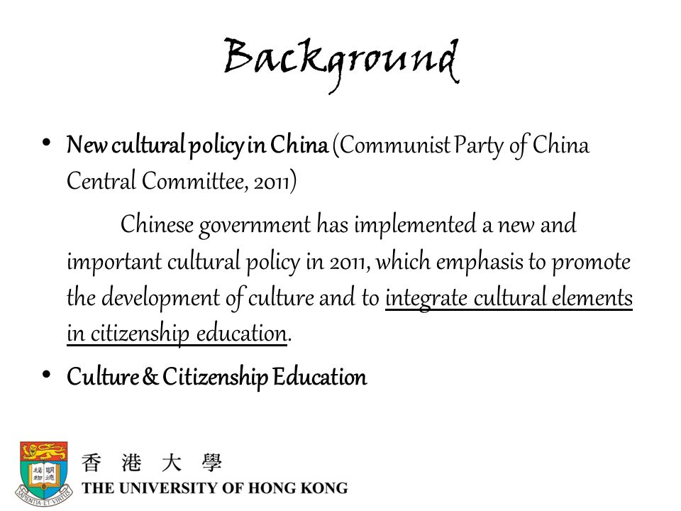 Background New cultural policy in China (Communist Party of China Central Committee, 2011) Chinese government has implemented a new and important cultural policy in 2011, which emphasis to promote the development of culture and to integrate cultural elements in citizenship education.
