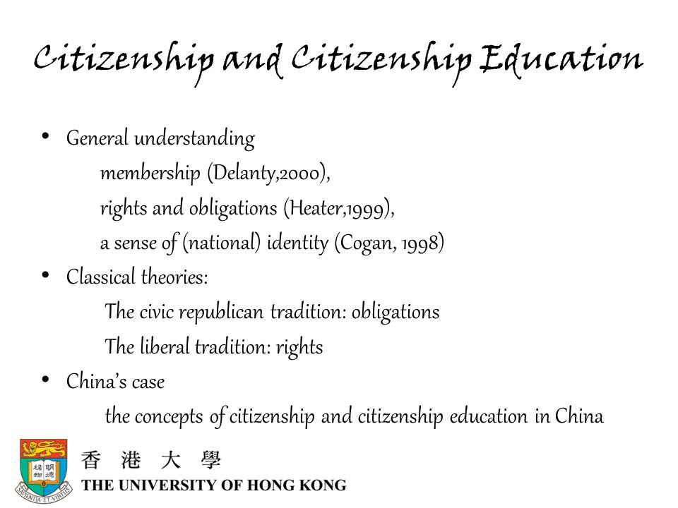 Citizenship and Citizenship Education General understanding membership (Delanty,2000), rights and obligations (Heater,1999), a sense of (national) identity (Cogan, 1998) Classical theories: The civic republican tradition: obligations The liberal tradition: rights China's case the concepts of citizenship and citizenship education in China