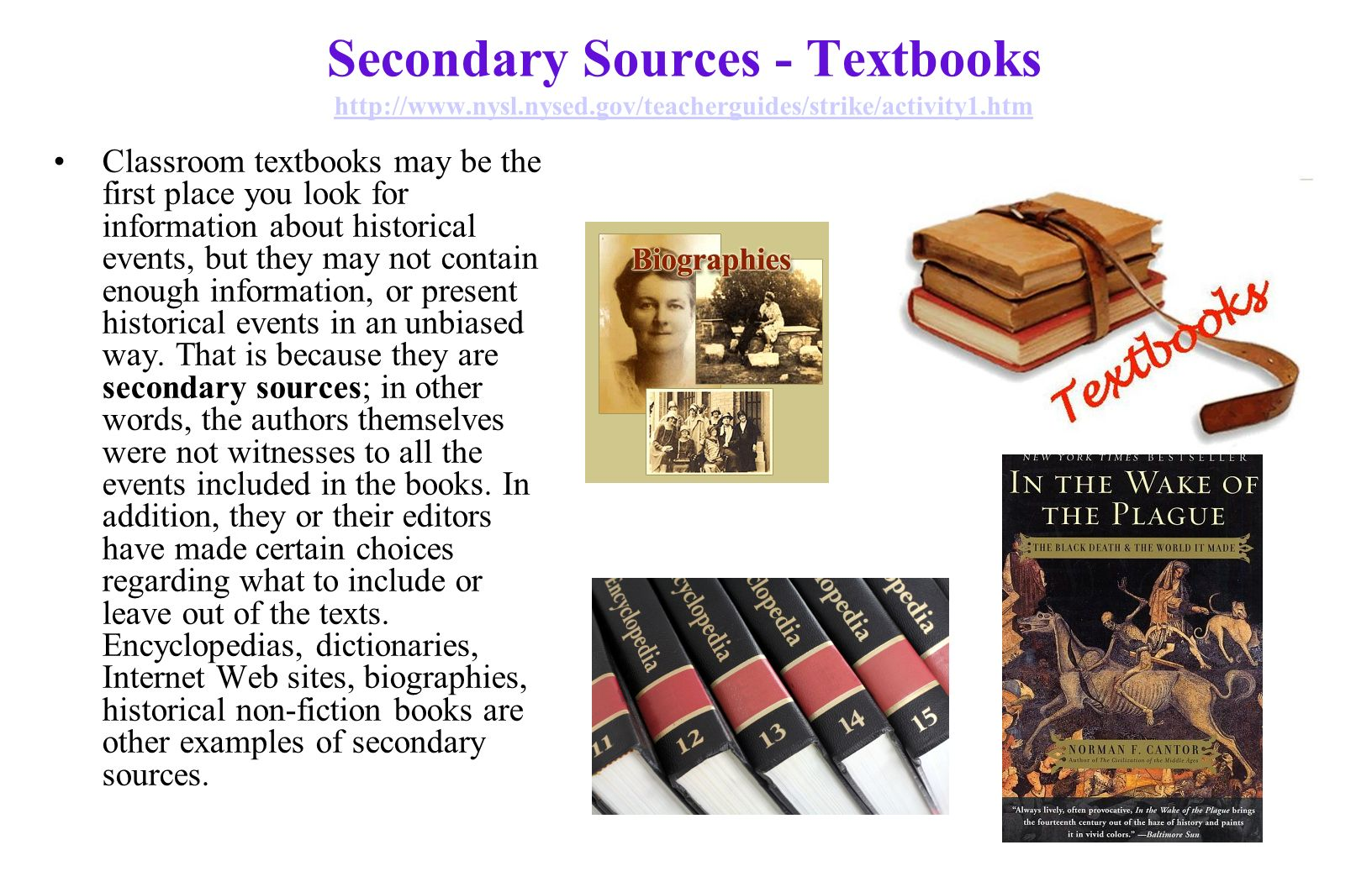 Secondary Sources - Textbooks http://www.nysl.nysed.gov/teacherguides/strike/activity1.htm http://www.nysl.nysed.gov/teacherguides/strike/activity1.htm Classroom textbooks may be the first place you look for information about historical events, but they may not contain enough information, or present historical events in an unbiased way.