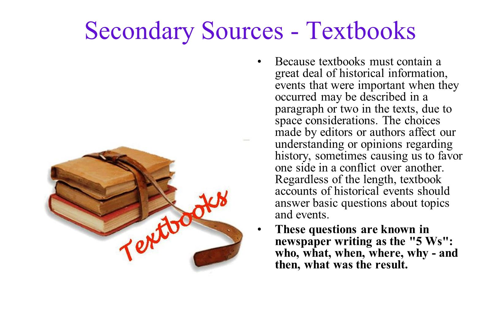 Secondary Sources - Textbooks Because textbooks must contain a great deal of historical information, events that were important when they occurred may be described in a paragraph or two in the texts, due to space considerations.