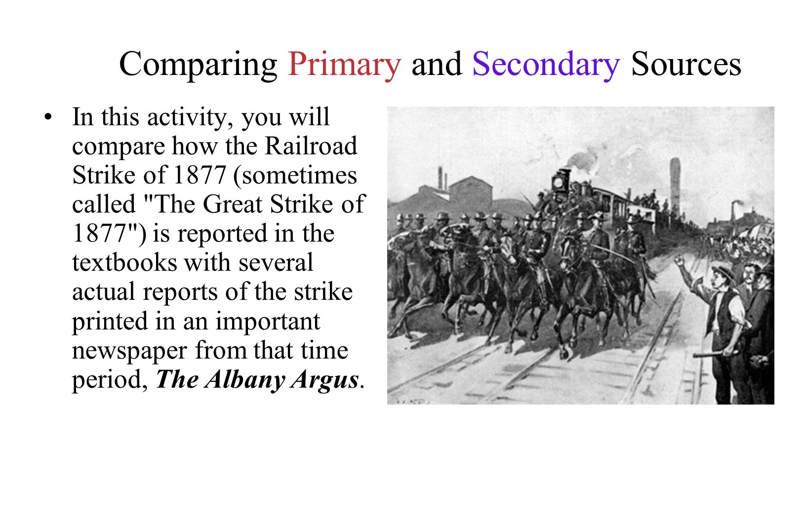 Comparing Primary and Secondary Sources In this activity, you will compare how the Railroad Strike of 1877 (sometimes called The Great Strike of 1877 ) is reported in the textbooks with several actual reports of the strike printed in an important newspaper from that time period, The Albany Argus.