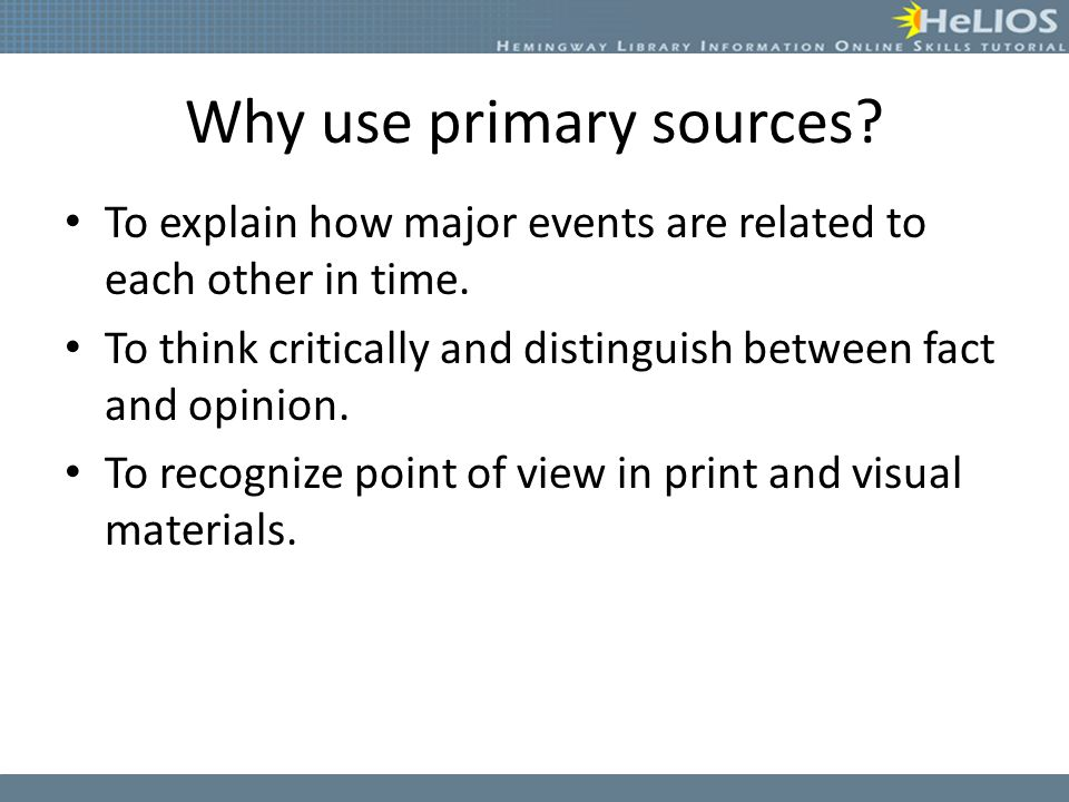 Why use primary sources. To explain how major events are related to each other in time.