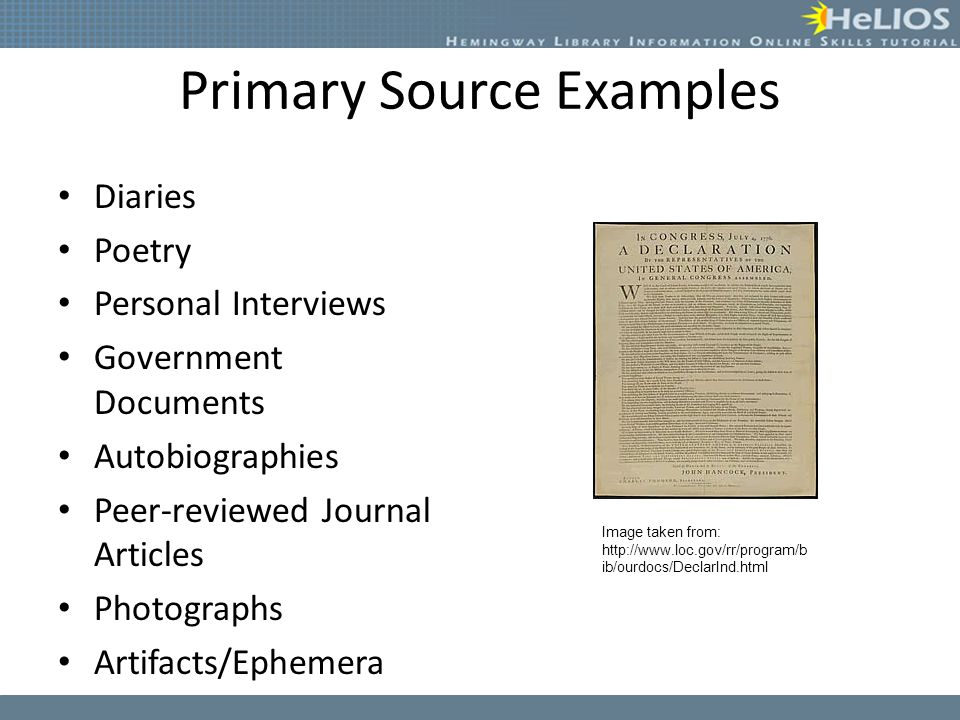 Primary Source Examples Diaries Poetry Personal Interviews Government Documents Autobiographies Peer-reviewed Journal Articles Photographs Artifacts/Ephemera Image taken from: http://www.loc.gov/rr/program/b ib/ourdocs/DeclarInd.html