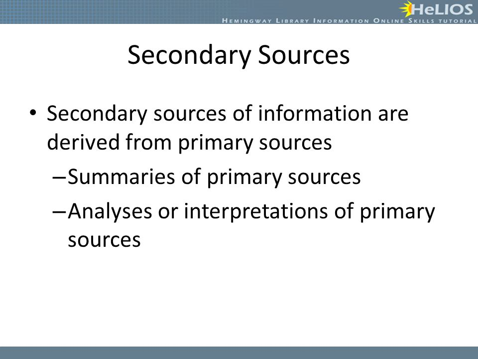 Secondary Sources Secondary sources of information are derived from primary sources – Summaries of primary sources – Analyses or interpretations of primary sources