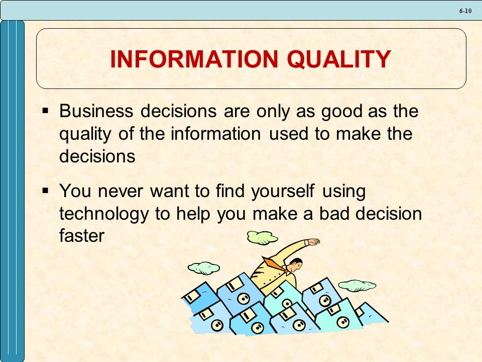 6-10 INFORMATION QUALITY  Business decisions are only as good as the quality of the information used to make the decisions  You never want to find yourself using technology to help you make a bad decision faster