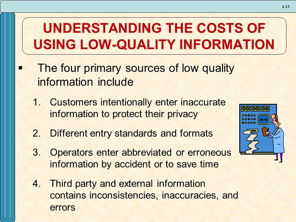 6-13 UNDERSTANDING THE COSTS OF USING LOW-QUALITY INFORMATION  The four primary sources of low quality information include 1.Customers intentionally enter inaccurate information to protect their privacy 2.Different entry standards and formats 3.Operators enter abbreviated or erroneous information by accident or to save time 4.Third party and external information contains inconsistencies, inaccuracies, and errors