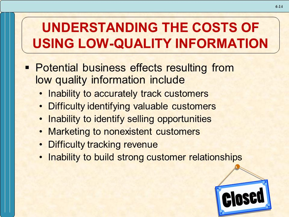 6-14 UNDERSTANDING THE COSTS OF USING LOW-QUALITY INFORMATION  Potential business effects resulting from low quality information include Inability to accurately track customers Difficulty identifying valuable customers Inability to identify selling opportunities Marketing to nonexistent customers Difficulty tracking revenue Inability to build strong customer relationships